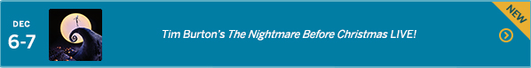 December 6-7 –Tim Burton's The Nightmare Before Christmas LIVE!