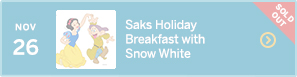 November 26 – Saks Holiday Breakfast with Snow White – SOLD OUT