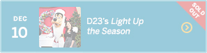 December 10 – D23's Light Up the Season – SOLD OUT