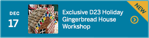 December 17 – Exclusive D23 Holiday Gingerbread House Workshop – NEW