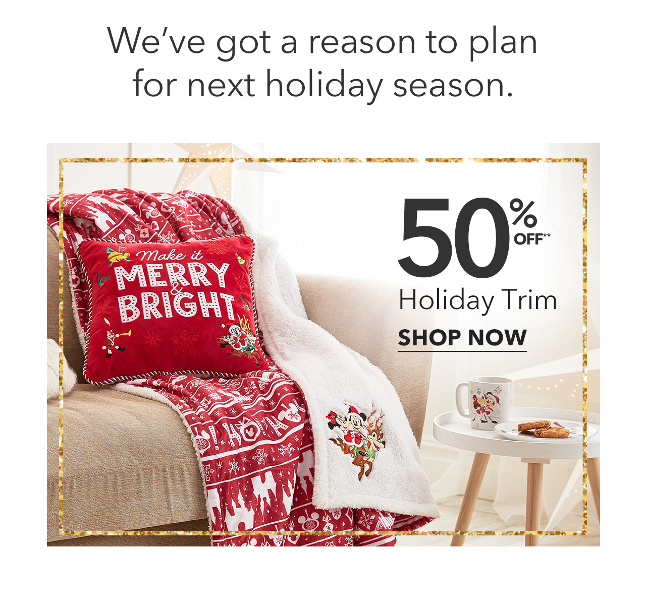 We've got a reason to plan for next holiday season.50% Off Holiday Trim | Shop Now